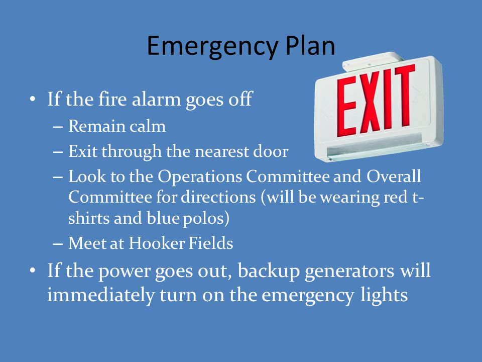 Emergency Plan If the fire alarm goes off – Remain calm – Exit through the nearest door – Look to the Operations Committee and Overall Committee for d