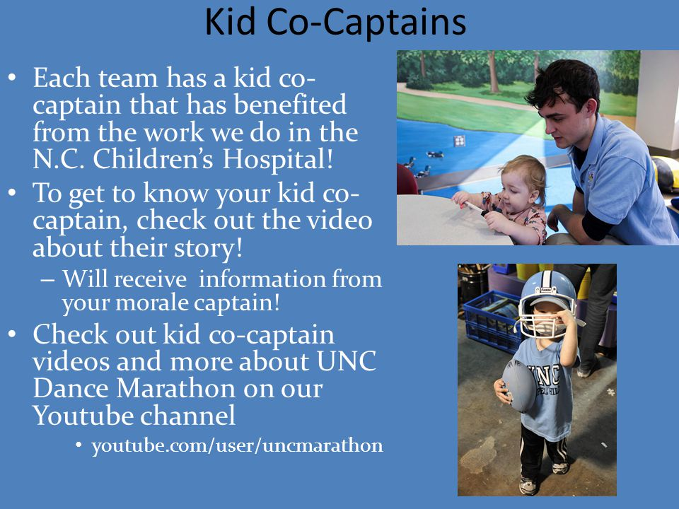 Kid Co-Captains Each team has a kid co- captain that has benefited from the work we do in the N.C. Children's Hospital! To get to know your kid co- ca