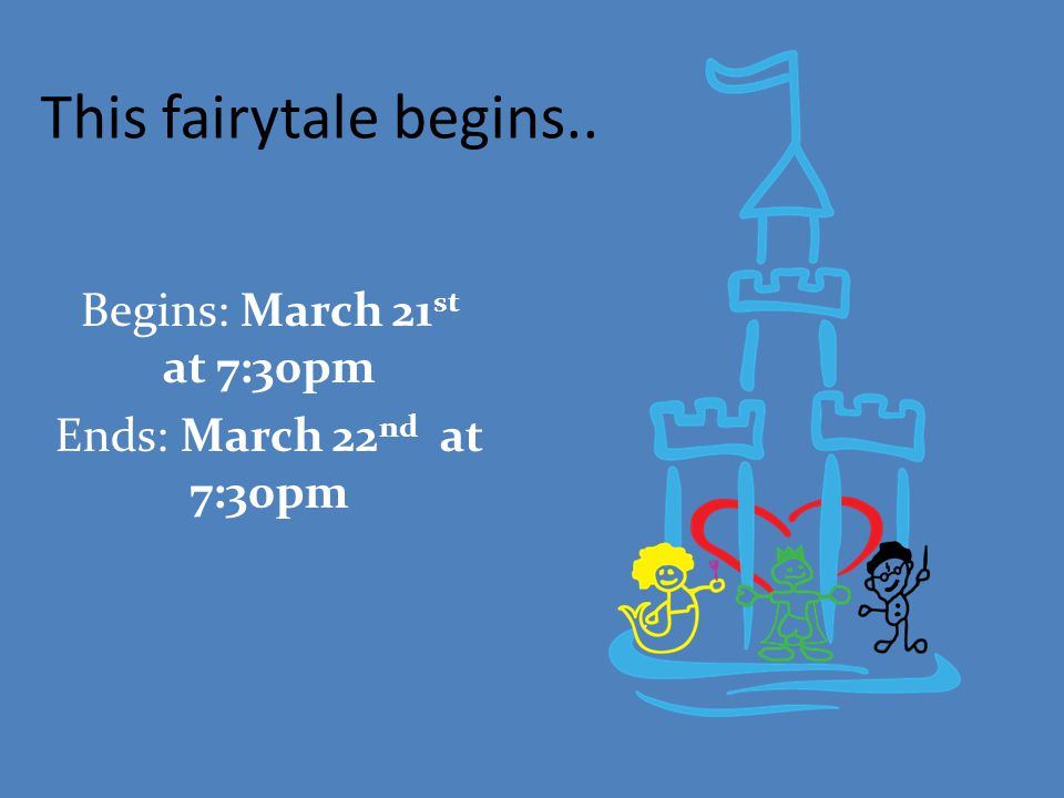 This fairytale begins.. Begins: March 21 st at 7:30pm Ends: March 22 nd at 7:30pm
