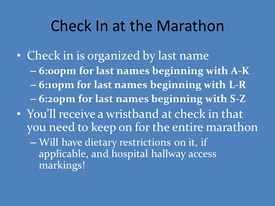 Check In at the Marathon Check in is organized by last name – 6:00pm for last names beginning with A-K – 6:10pm for last names beginning with L-R – 6: