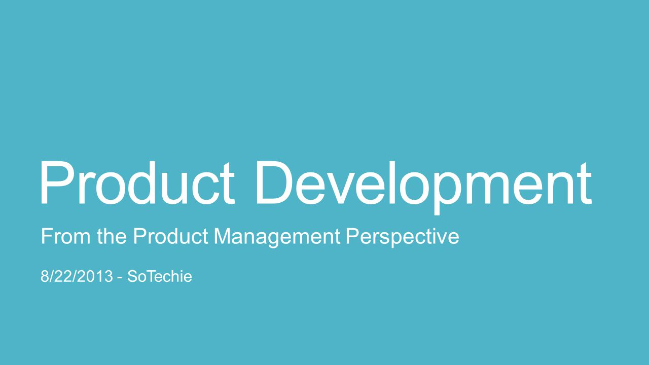 Product Development From the Product Management Perspective 8/22/2013 - SoTechie