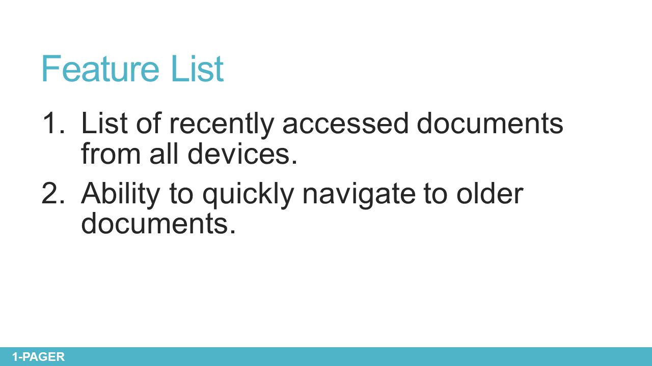 Feature List 1.List of recently accessed documents from all devices. 2.Ability to quickly navigate to older documents. 1-PAGER