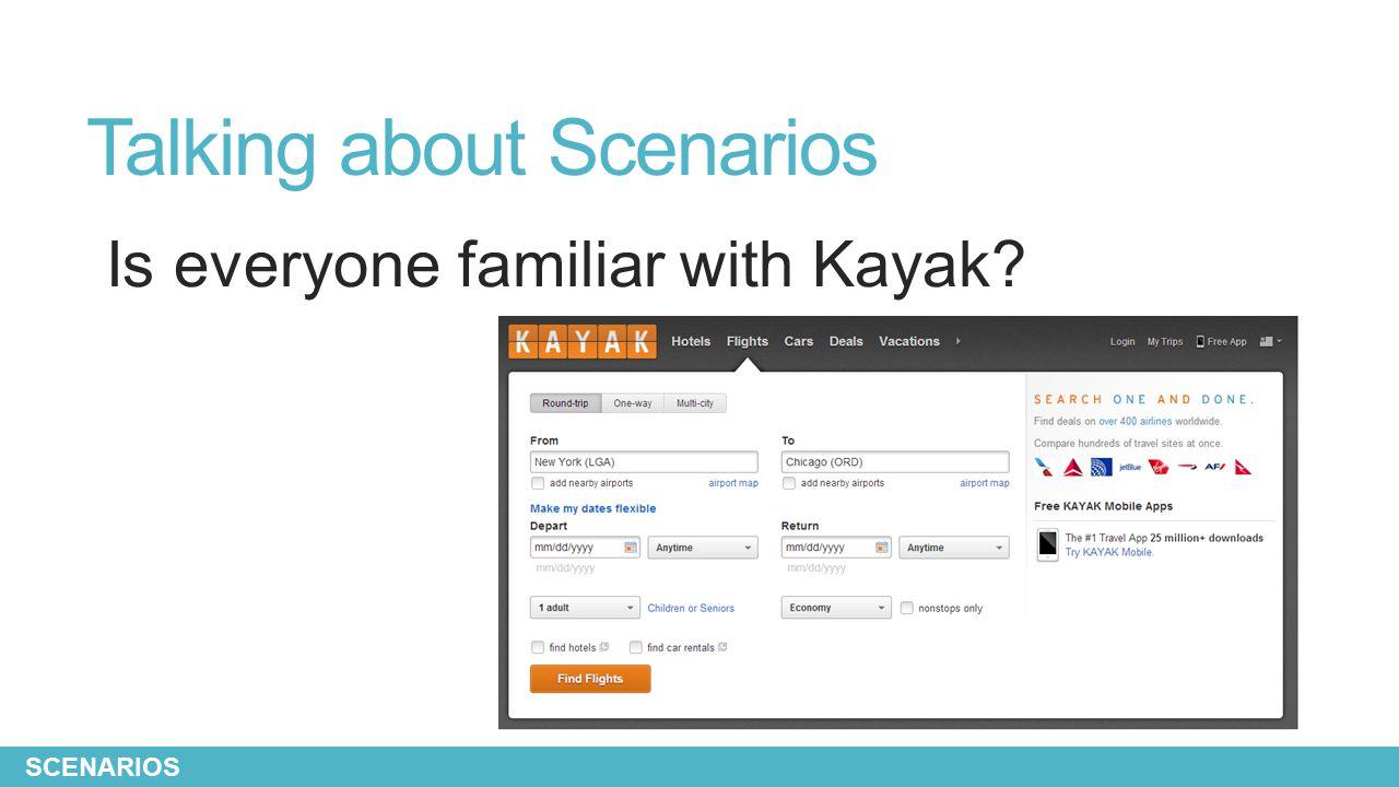 Talking about Scenarios Is everyone familiar with Kayak? SCENARIOS