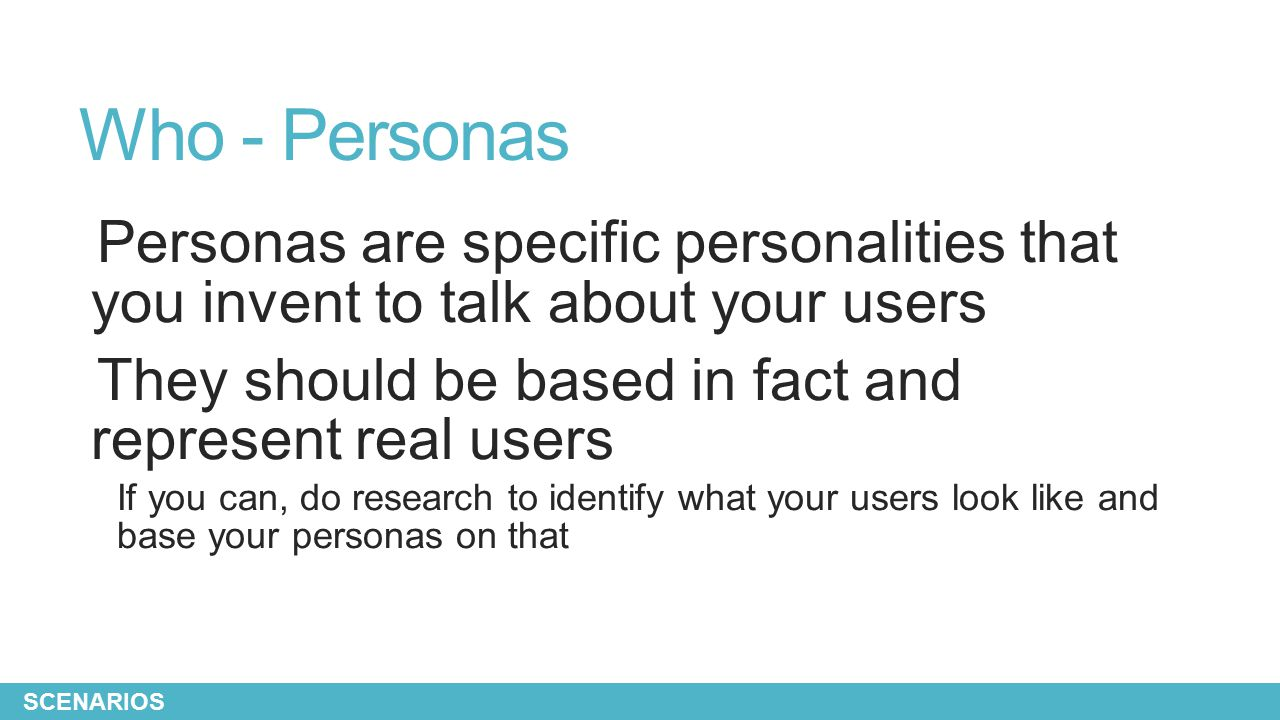 Who - Personas Personas are specific personalities that you invent to talk about your users They should be based in fact and represent real users If y