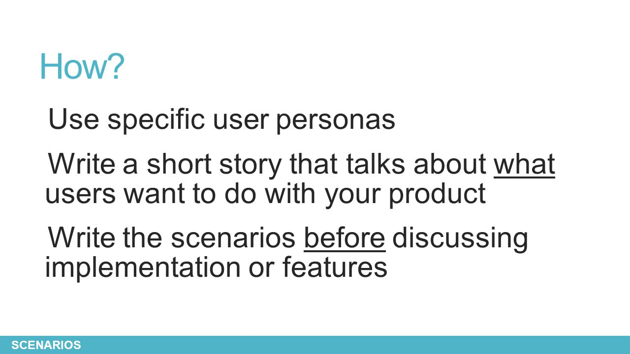 How? Use specific user personas Write a short story that talks about what users want to do with your product Write the scenarios before discussing imp