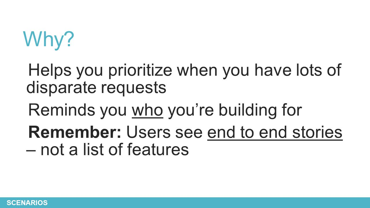 Why? Helps you prioritize when you have lots of disparate requests Reminds you who you're building for Remember: Users see end to end stories – not a