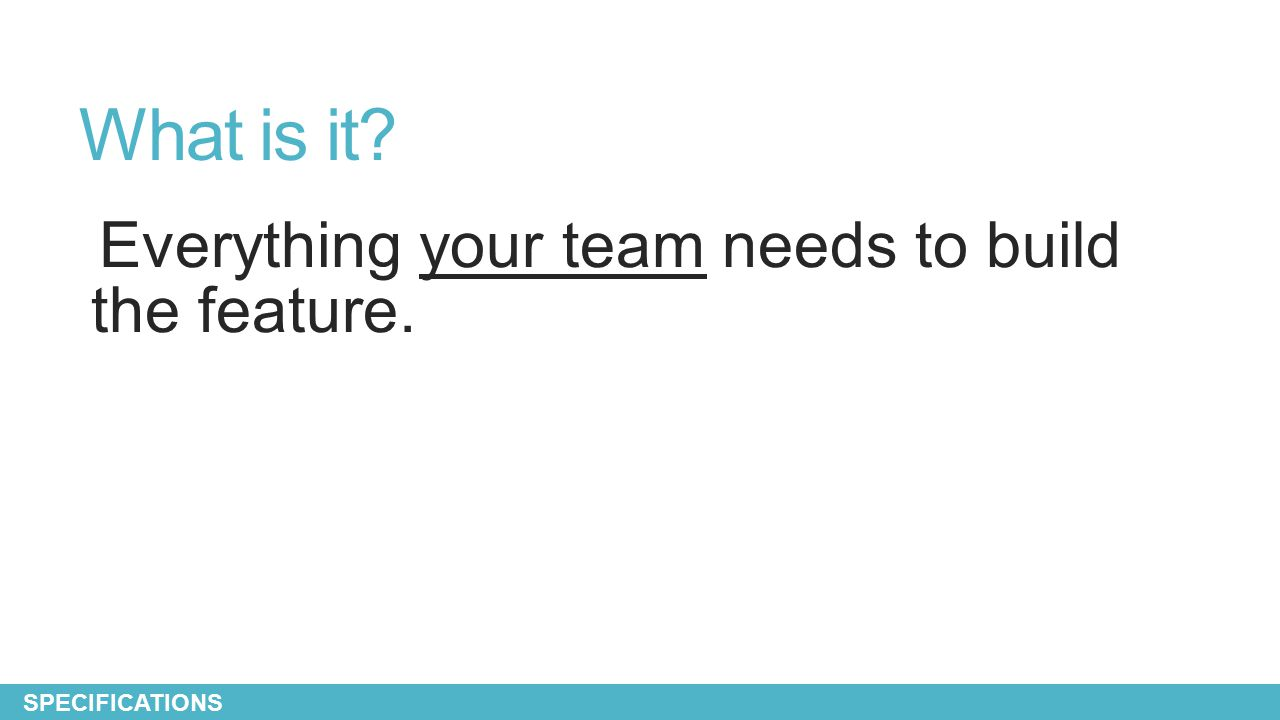 What is it? Everything your team needs to build the feature. SPECIFICATIONS