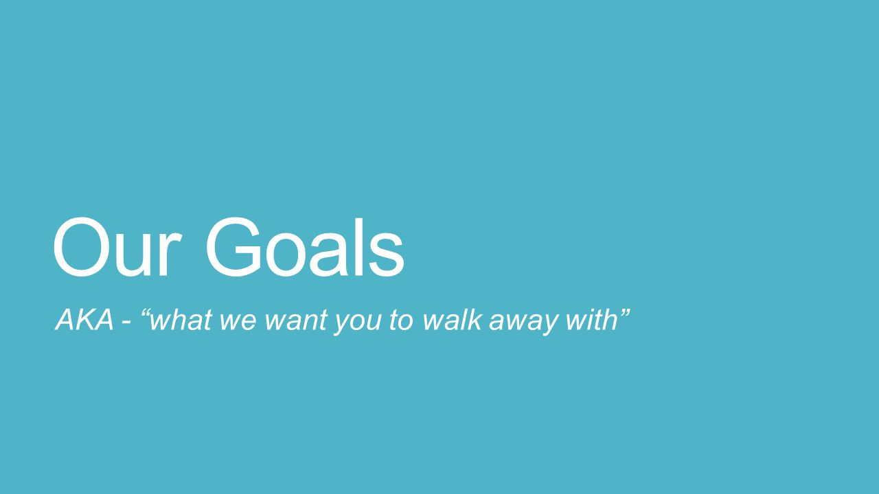 Our Goals AKA - what we want you to walk away with