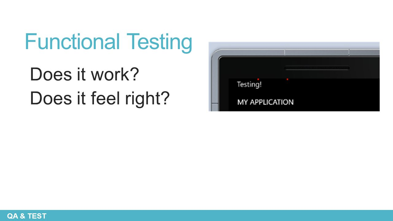 Functional Testing Does it work Does it feel right QA & TEST