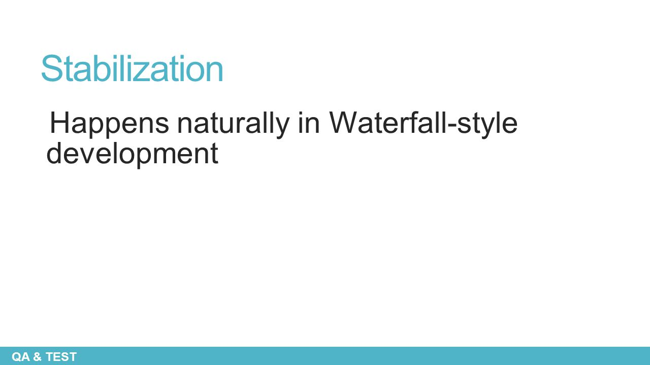 Stabilization Happens naturally in Waterfall-style development QA & TEST