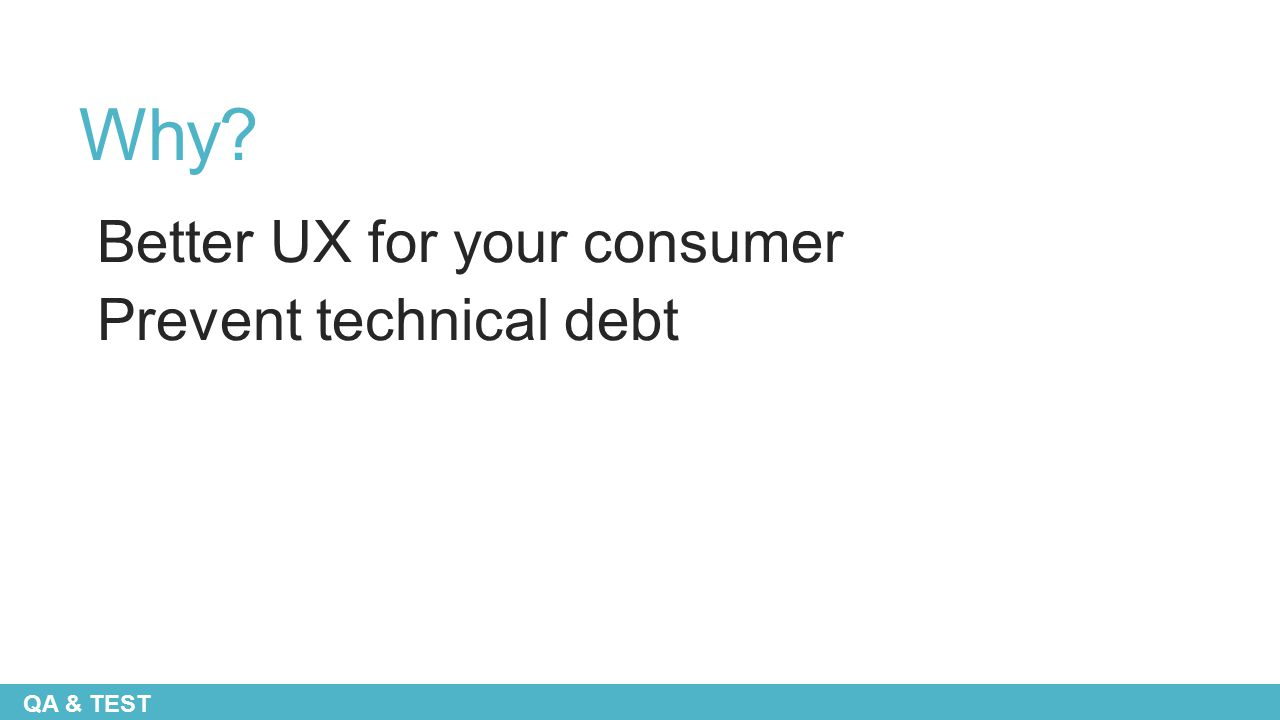 Why? Better UX for your consumer Prevent technical debt QA & TEST