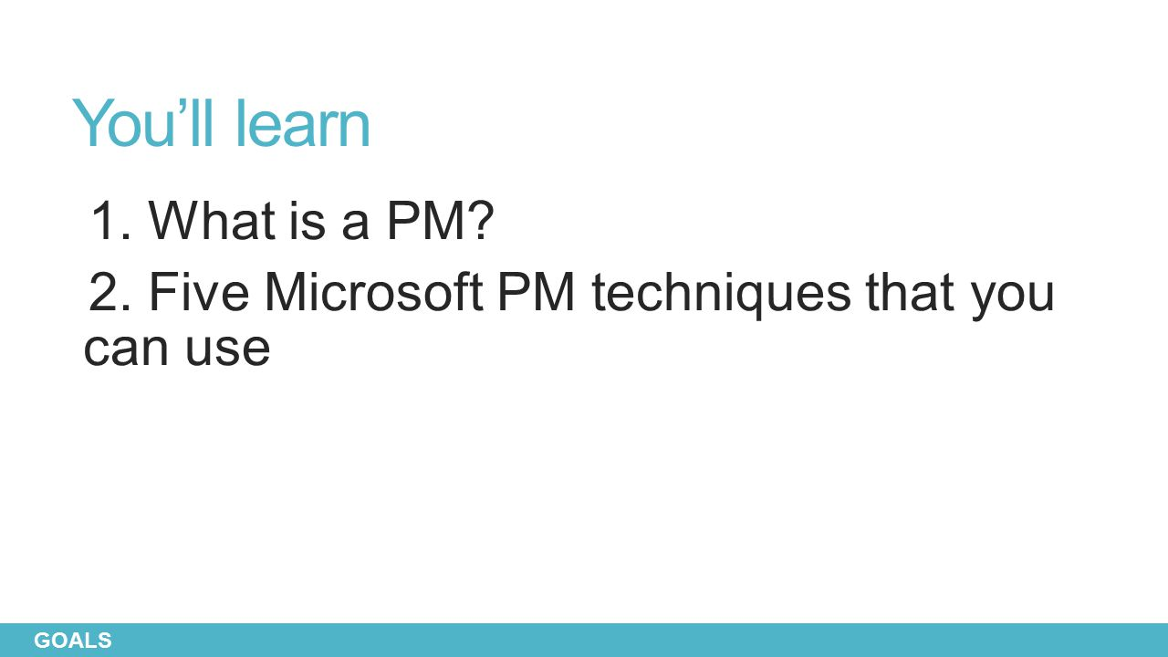 You'll learn 1. What is a PM 2. Five Microsoft PM techniques that you can use GOALS
