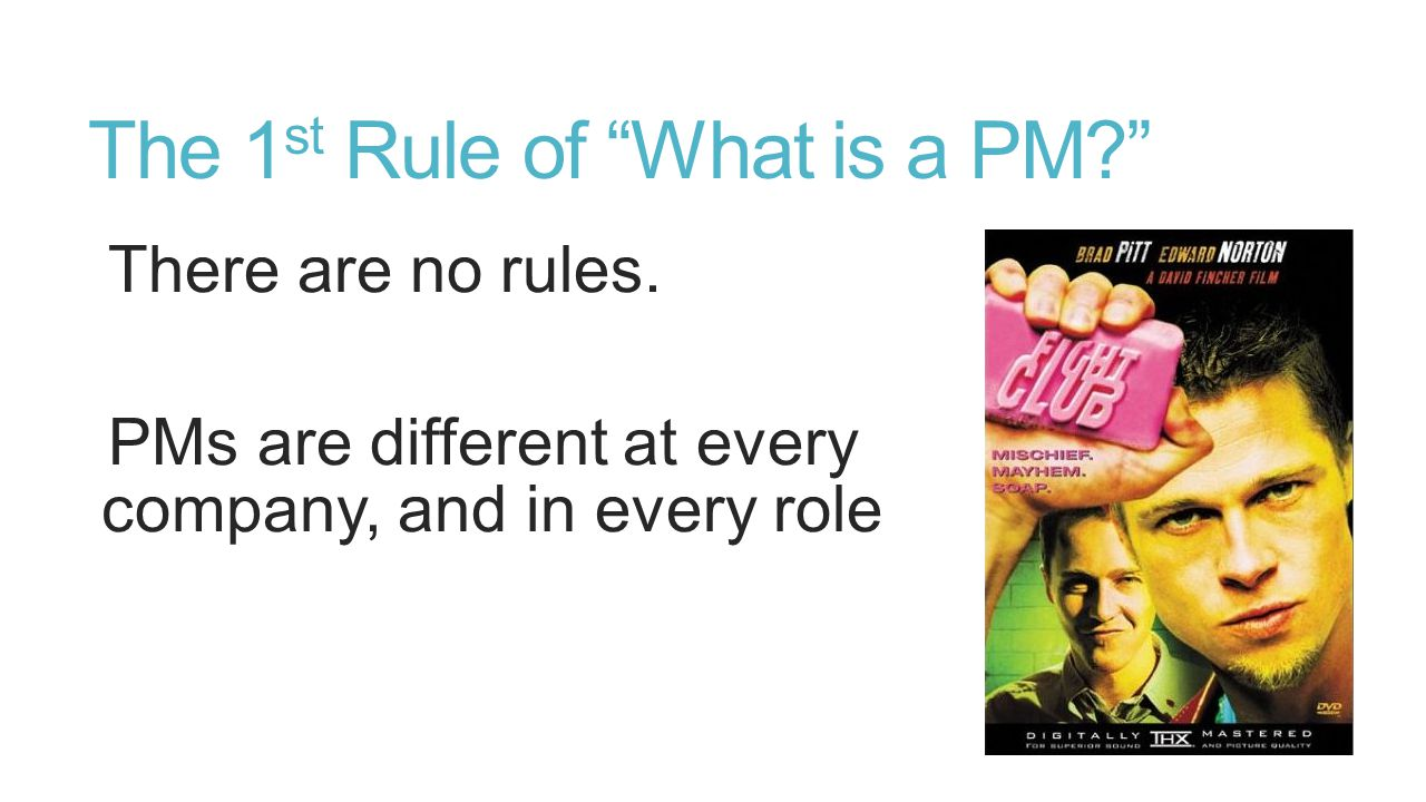 """The 1 st Rule of """"What is a PM?"""" There are no rules. PMs are different at every company, and in every role"""