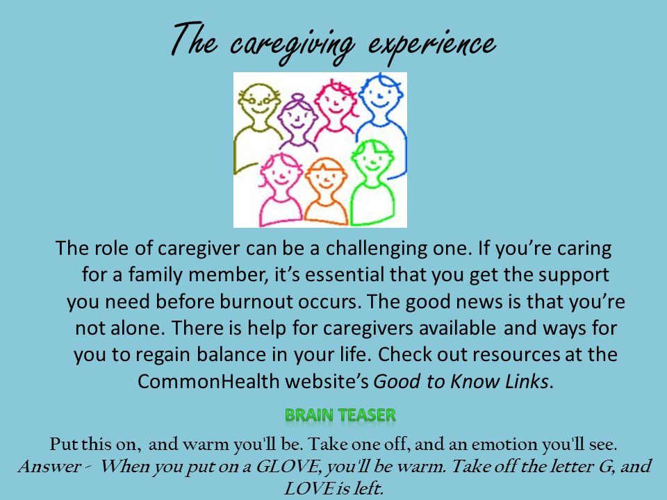 The caregiving experience The role of caregiver can be a challenging one.