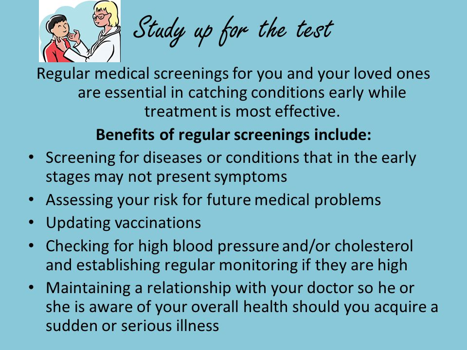 Study up for the test Regular medical screenings for you and your loved ones are essential in catching conditions early while treatment is most effective.