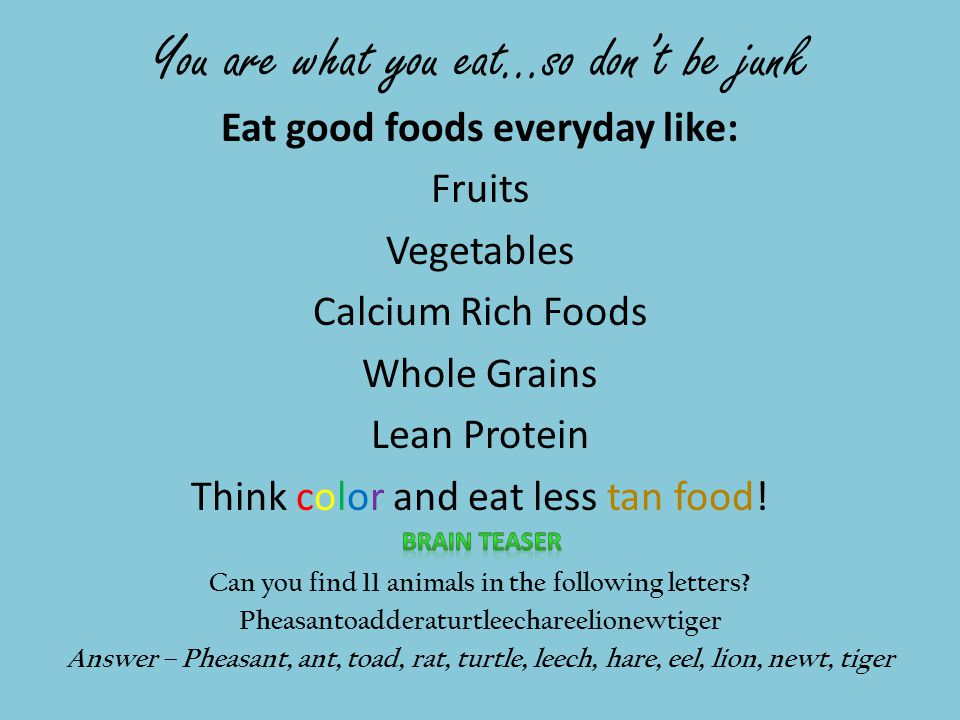 You are what you eat…so don't be junk Eat good foods everyday like: Fruits Vegetables Calcium Rich Foods Whole Grains Lean Protein Think color and eat less tan food.
