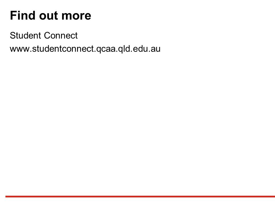 Find out more Student Connect www.studentconnect.qcaa.qld.edu.au