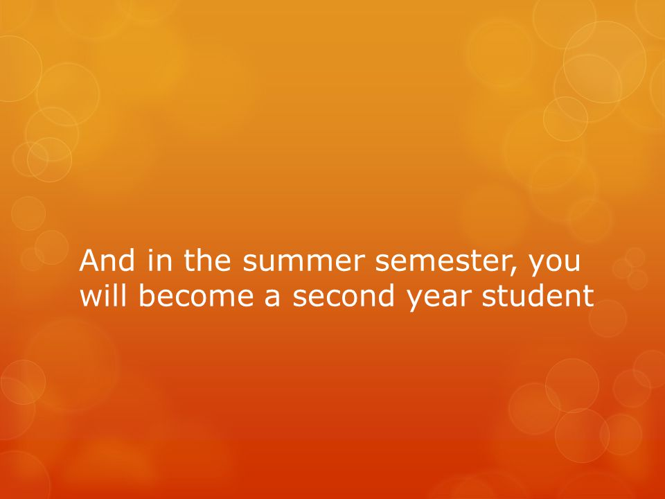 And in the summer semester, you will become a second year student