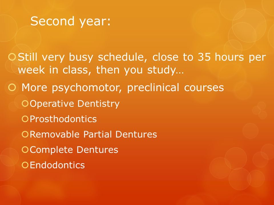 Second year:  Still very busy schedule, close to 35 hours per week in class, then you study…  More psychomotor, preclinical courses  Operative Dentistry  Prosthodontics  Removable Partial Dentures  Complete Dentures  Endodontics
