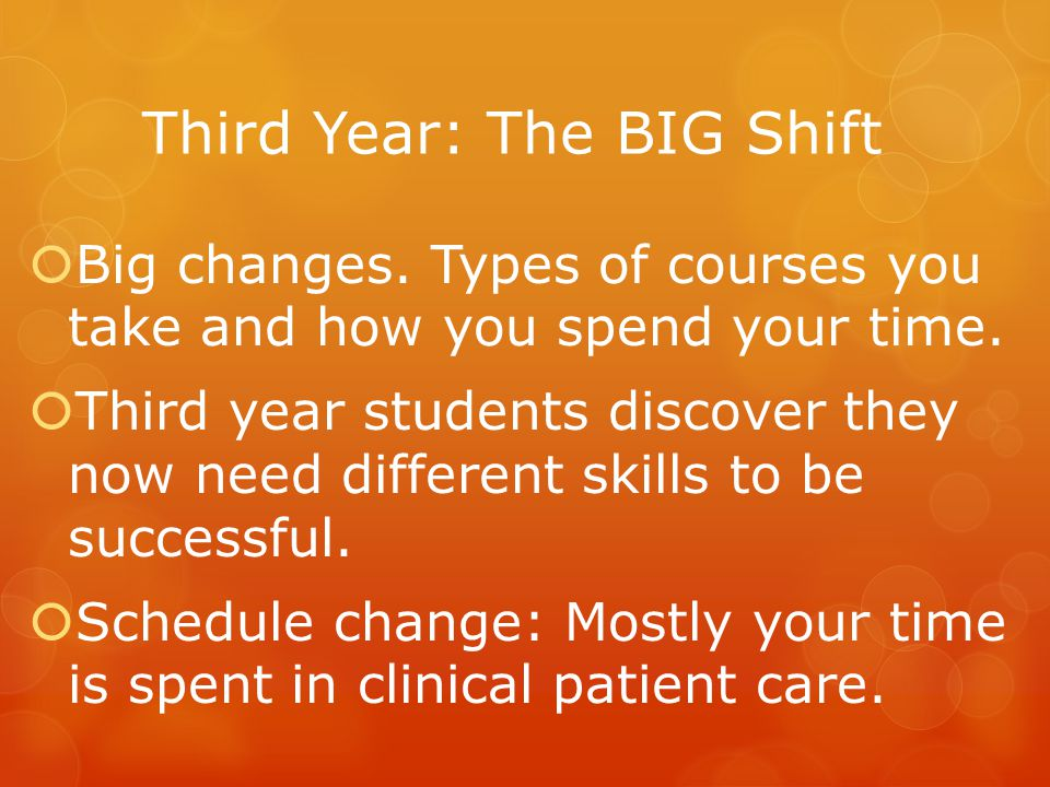 Third Year: The BIG Shift  Big changes. Types of courses you take and how you spend your time.