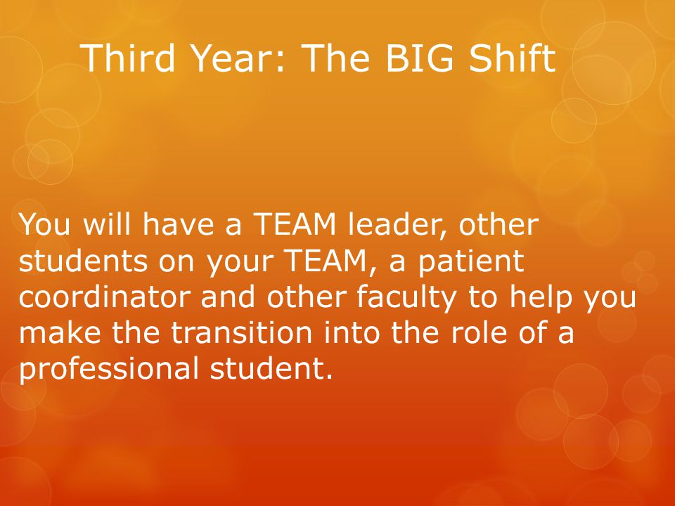 Third Year: The BIG Shift You will have a TEAM leader, other students on your TEAM, a patient coordinator and other faculty to help you make the transition into the role of a professional student.