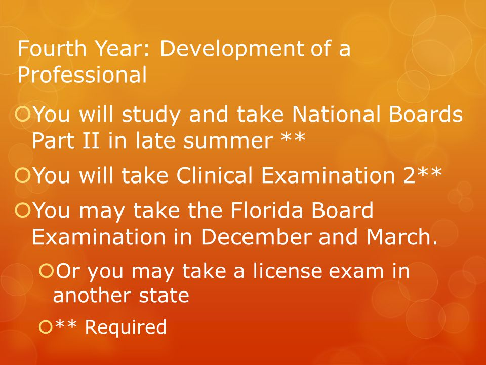 Fourth Year: Development of a Professional  You will study and take National Boards Part II in late summer **  You will take Clinical Examination 2**  You may take the Florida Board Examination in December and March.