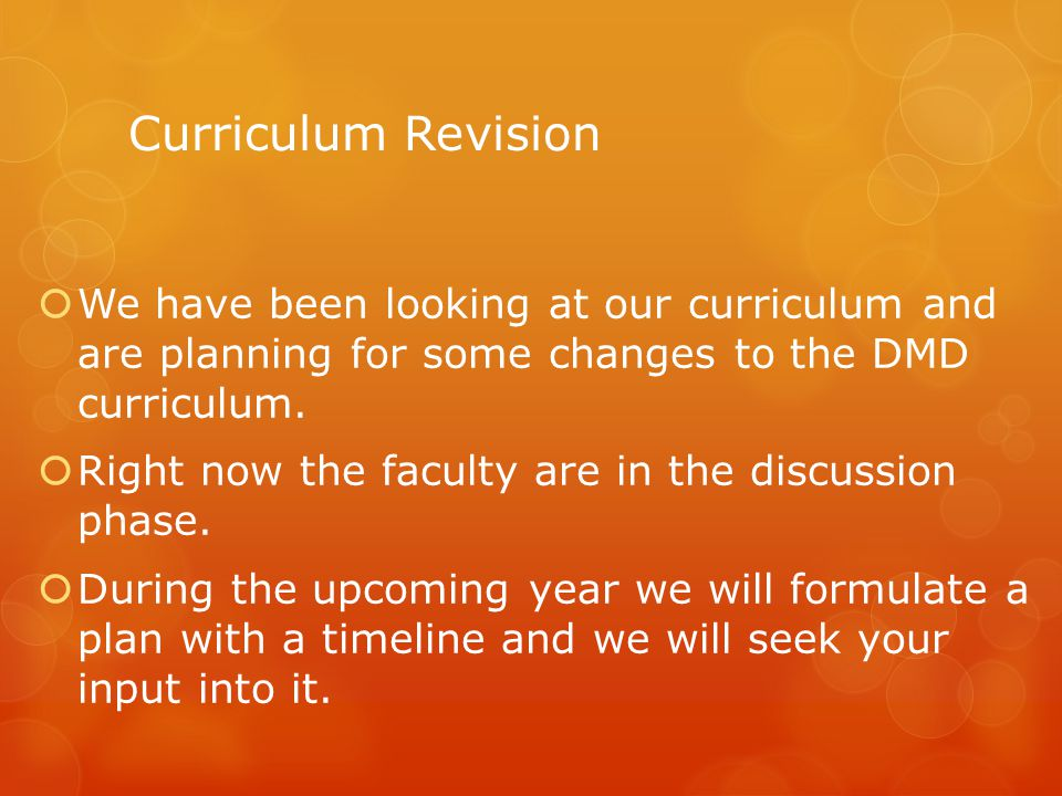 Curriculum Revision  We have been looking at our curriculum and are planning for some changes to the DMD curriculum.