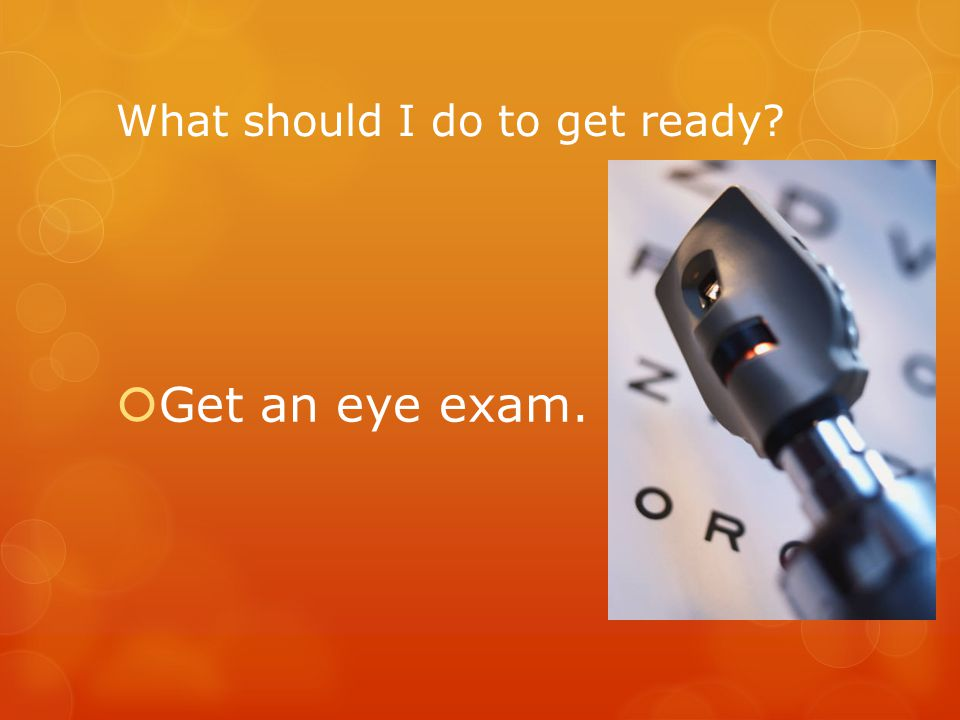 What should I do to get ready  Get an eye exam.