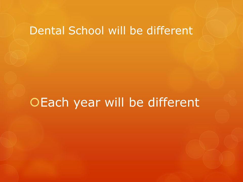 Dental School will be different  Each year will be different