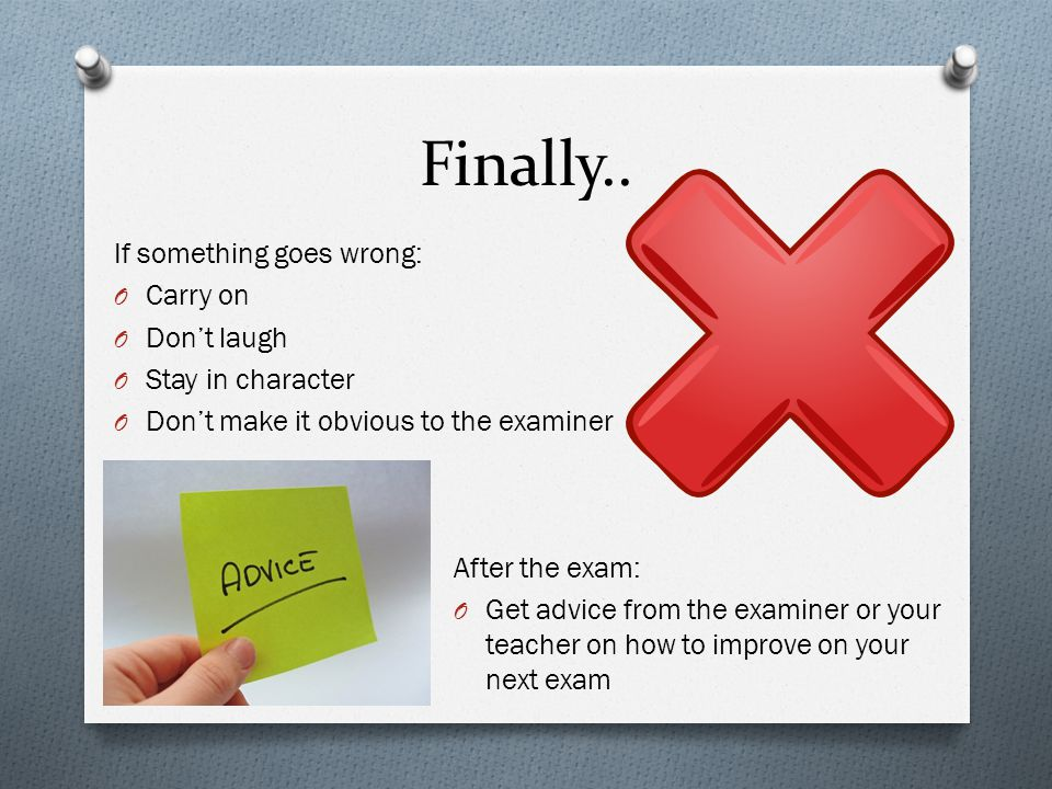 Finally.. If something goes wrong: O Carry on O Don't laugh O Stay in character O Don't make it obvious to the examiner After the exam: O Get advice f