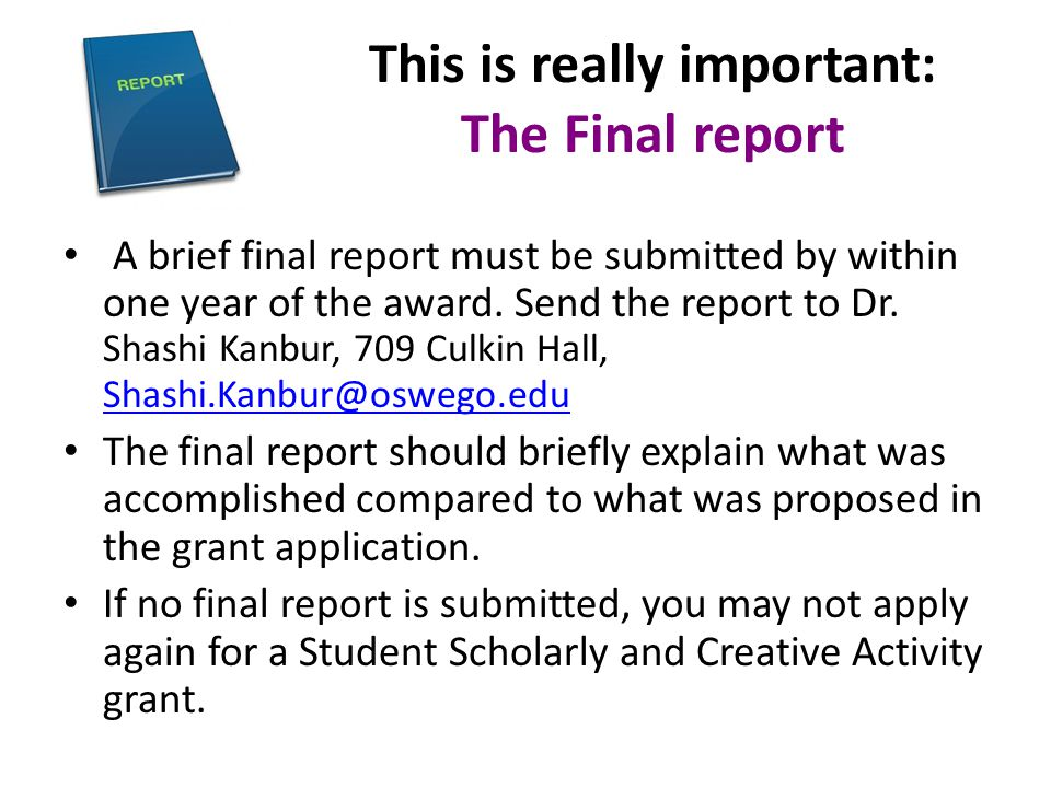 This is really important: The Final report A brief final report must be submitted by within one year of the award. Send the report to Dr. Shashi Kanbu