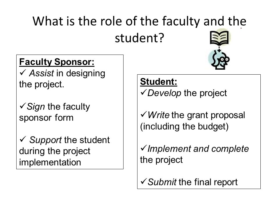 What is the role of the faculty and the student? Faculty Sponsor: Assist in designing the project. Sign the faculty sponsor form Support the student d