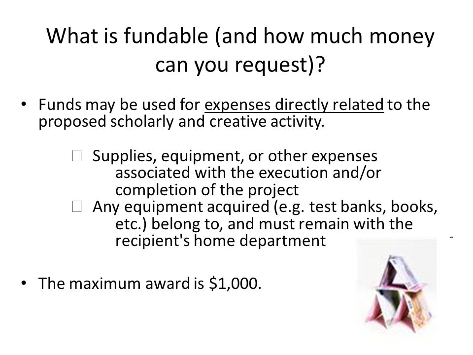 What is fundable (and how much money can you request)? Funds may be used for expenses directly related to the proposed scholarly and creative activity