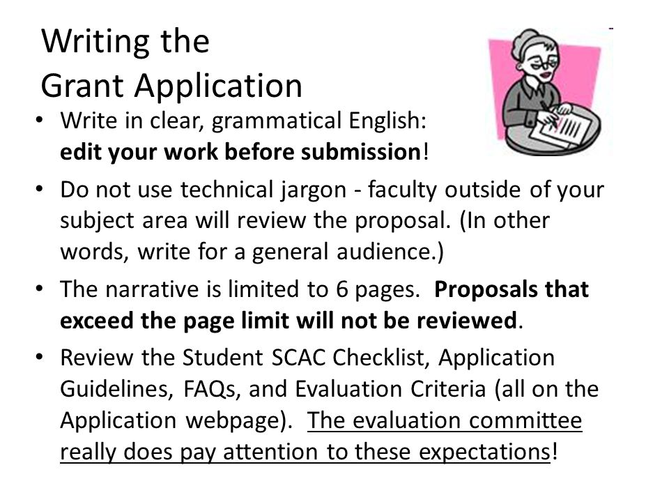 Writing the Grant Application Write in clear, grammatical English: edit your work before submission! Do not use technical jargon - faculty outside of