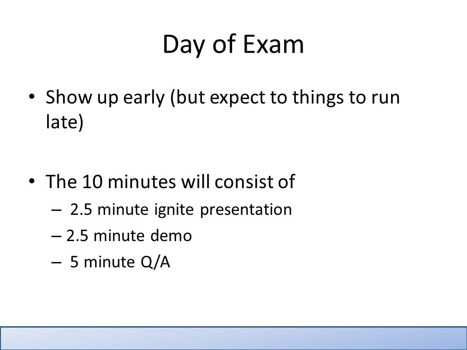 Day of Exam Show up early (but expect to things to run late) The 10 minutes will consist of – 2.5 minute ignite presentation – 2.5 minute demo – 5 minute Q/A