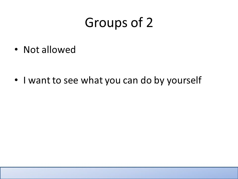 Not allowed I want to see what you can do by yourself Groups of 2