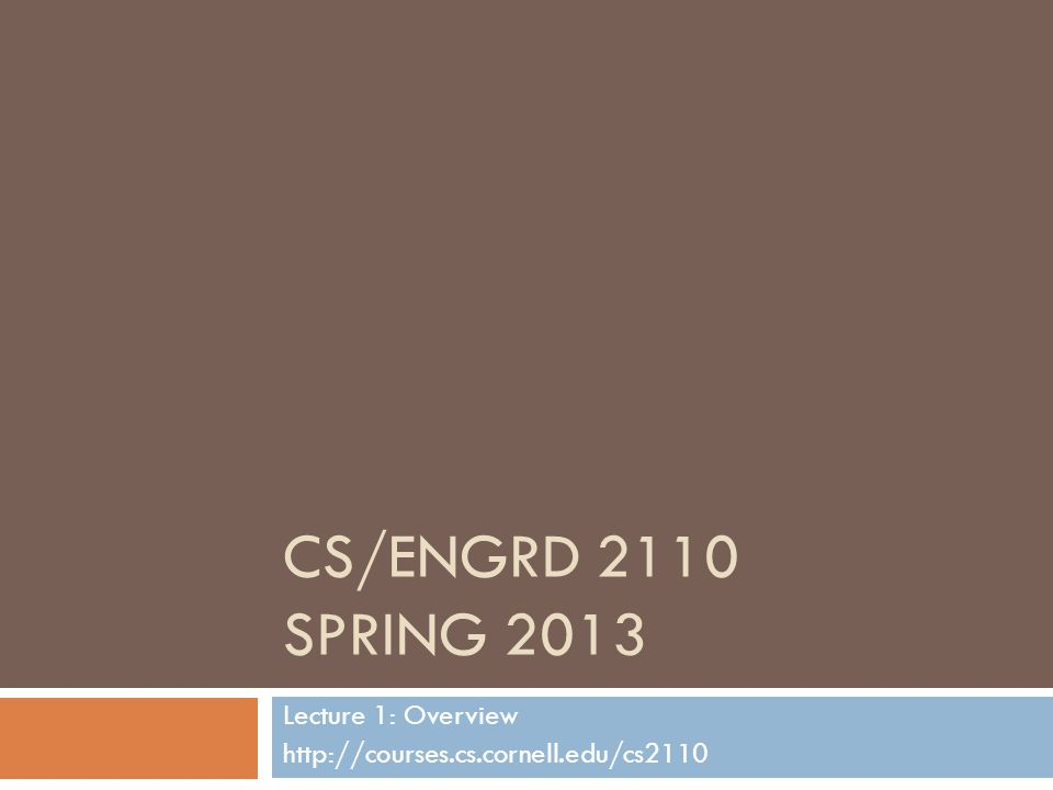 CS/ENGRD 2110 SPRING 2013 Lecture 1: Overview http://courses.cs.cornell.edu/cs2110