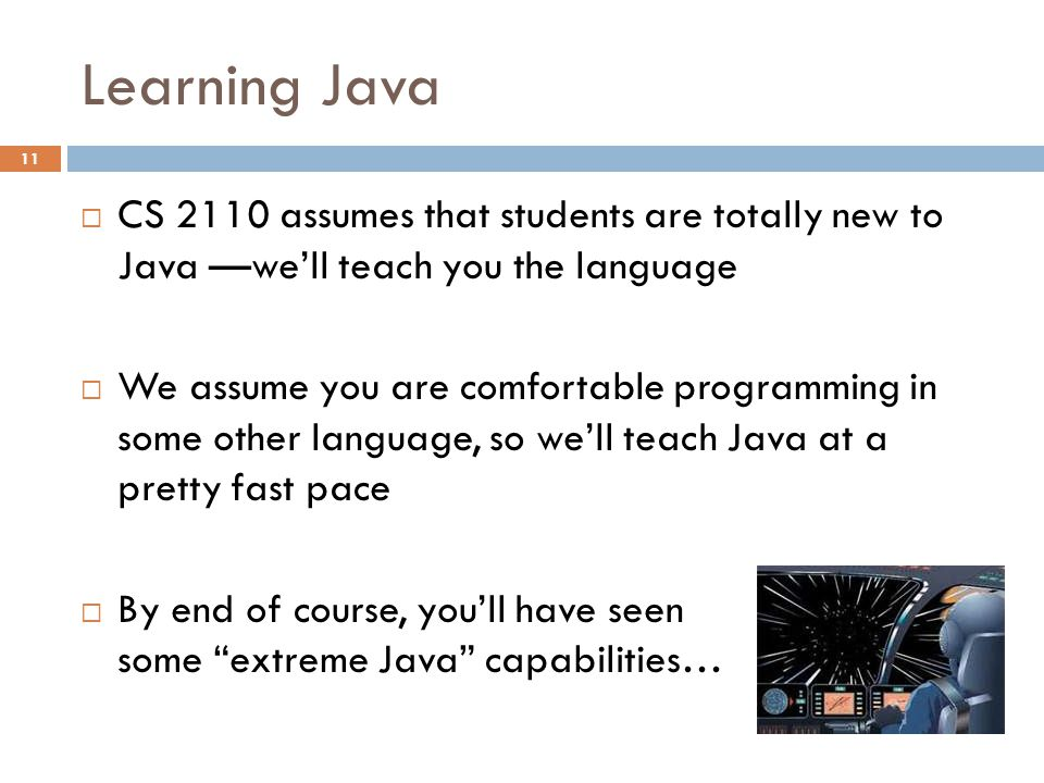 Learning Java  CS 2110 assumes that students are totally new to Java —we'll teach you the language  We assume you are comfortable programming in some other language, so we'll teach Java at a pretty fast pace  By end of course, you'll have seen some extreme Java capabilities… 11