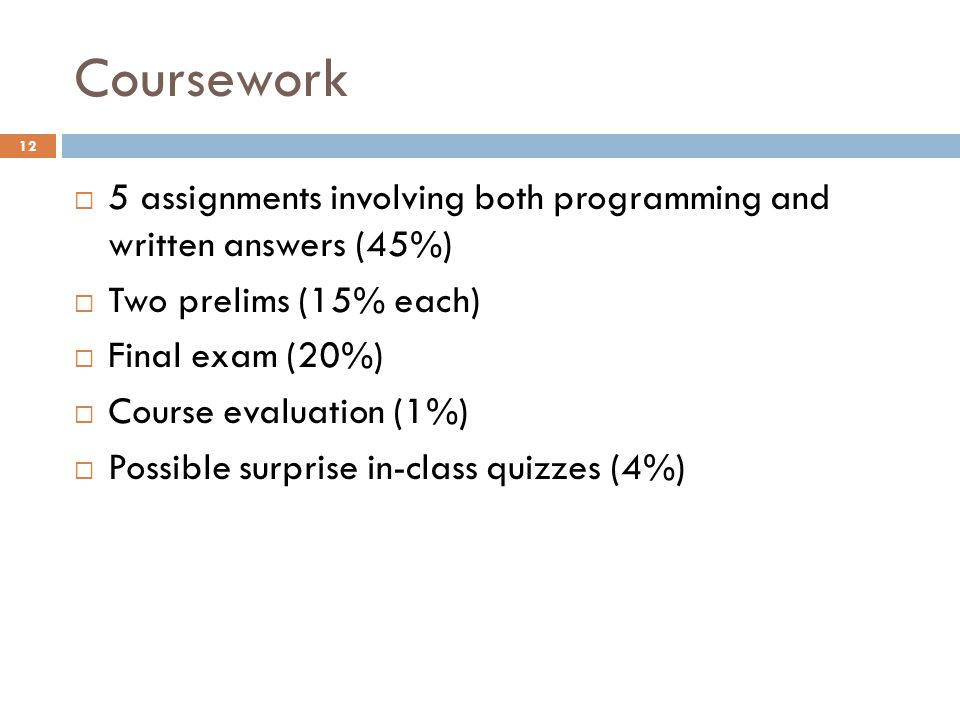 Coursework  5 assignments involving both programming and written answers (45%)  Two prelims (15% each)  Final exam (20%)  Course evaluation (1%)  Possible surprise in-class quizzes (4%) 12