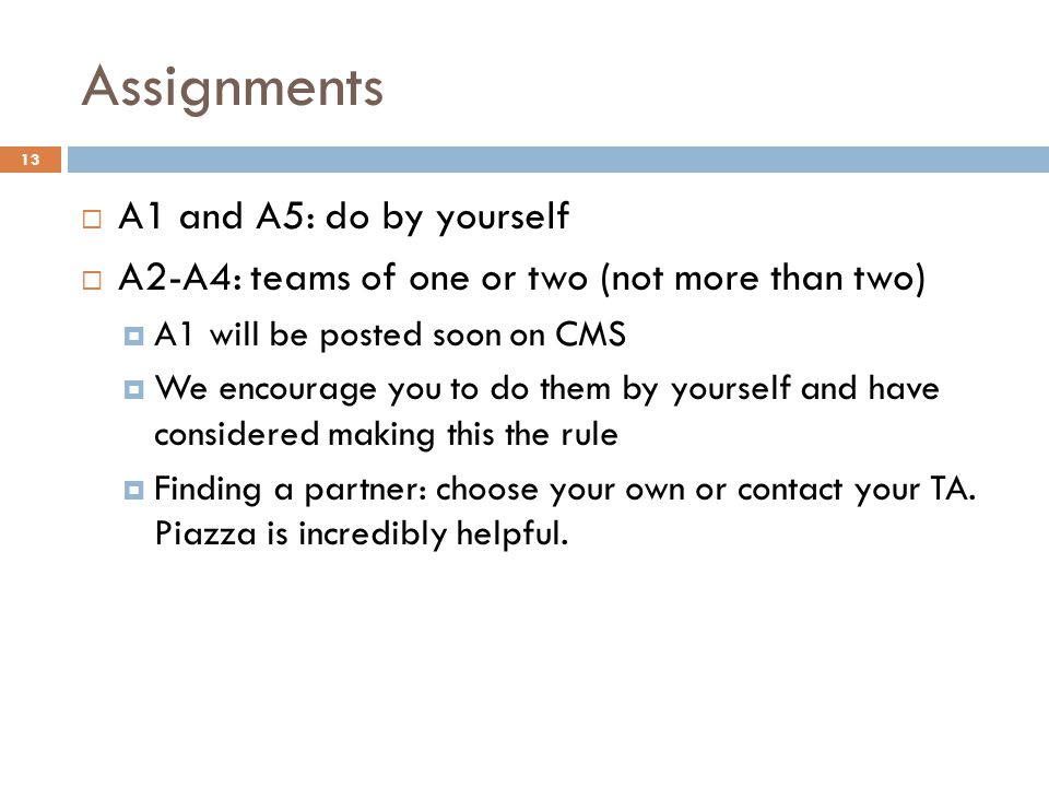 Assignments  A1 and A5: do by yourself  A2-A4: teams of one or two (not more than two)  A1 will be posted soon on CMS  We encourage you to do them