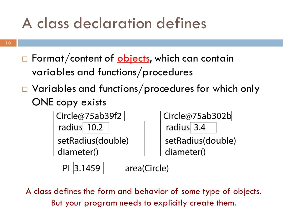 A class declaration defines  Format/content of objects, which can contain variables and functions/procedures  Variables and functions/procedures for which only ONE copy exists A class defines the form and behavior of some type of objects.
