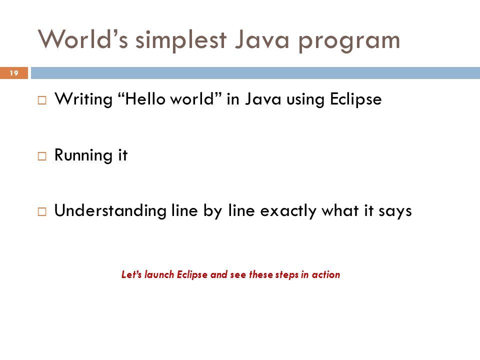 World's simplest Java program  Writing Hello world in Java using Eclipse  Running it  Understanding line by line exactly what it says Let's launch Eclipse and see these steps in action 19