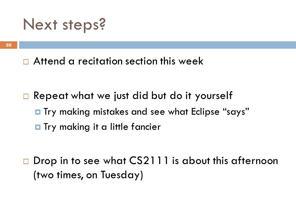 """Next steps?  Attend a recitation section this week  Repeat what we just did but do it yourself  Try making mistakes and see what Eclipse """"says""""  T"""