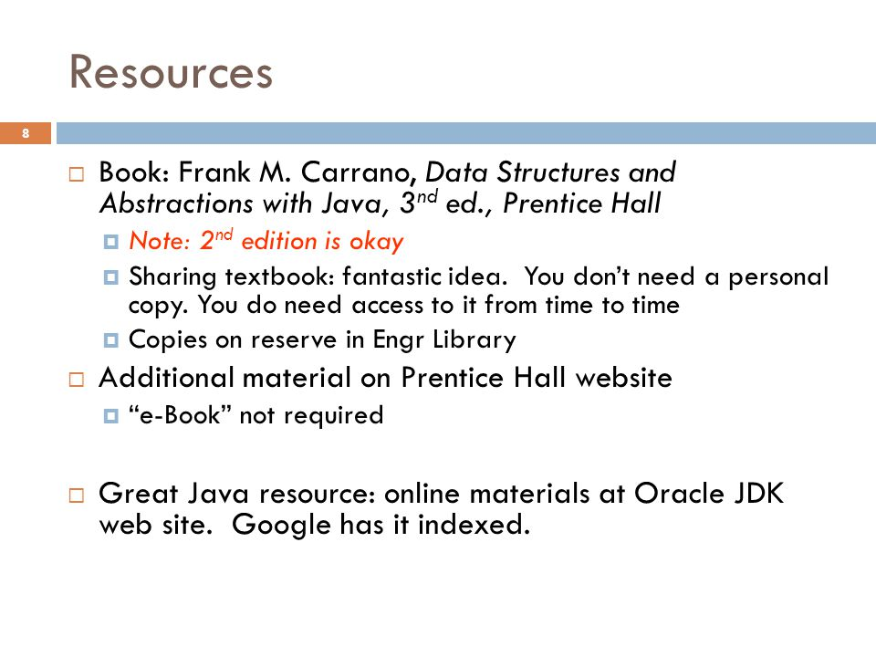 Resources  Book: Frank M. Carrano, Data Structures and Abstractions with Java, 3 nd ed., Prentice Hall  Note: 2 nd edition is okay  Sharing textboo