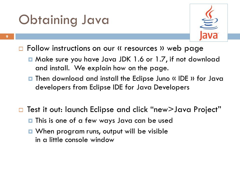 Eclipse IDE  IDE: Integrated Development Environment  Helps you write your code  Protects against many common mistakes  At runtime, helps with debugging  Follow Resources link to download In my country of Kazakhstan everyone is use Eclipse and Java.