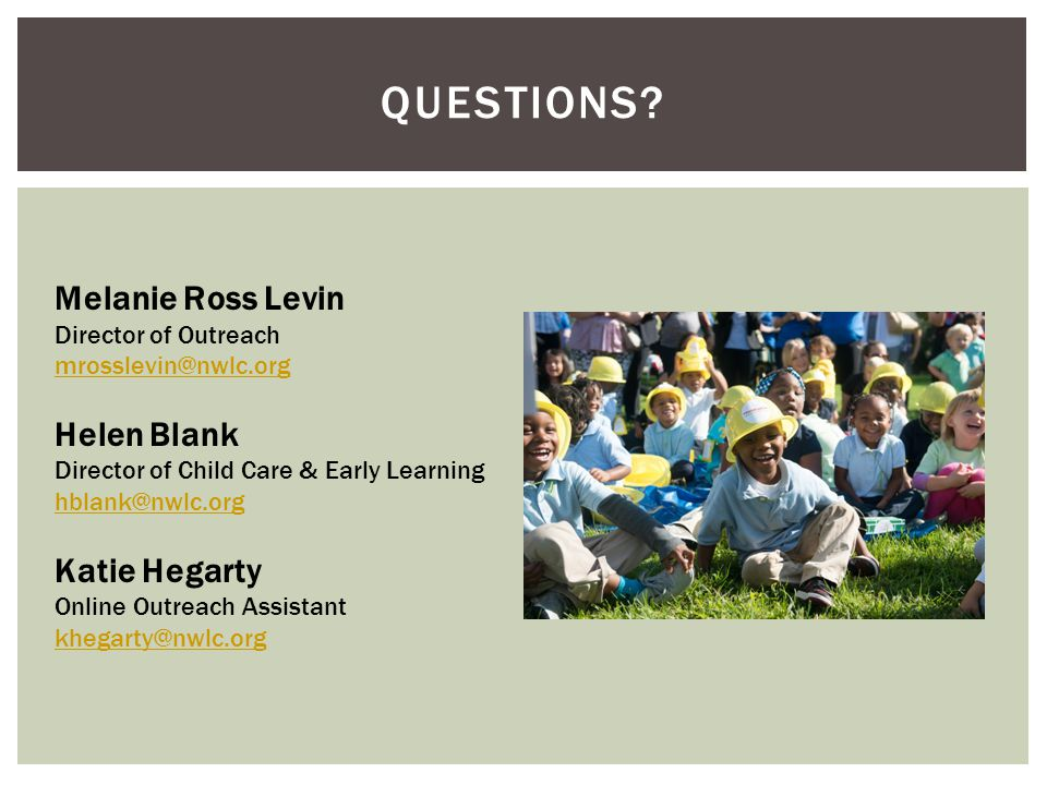 QUESTIONS? Melanie Ross Levin Director of Outreach mrosslevin@nwlc.org mrosslevin@nwlc.org Helen Blank Director of Child Care & Early Learning hblank@