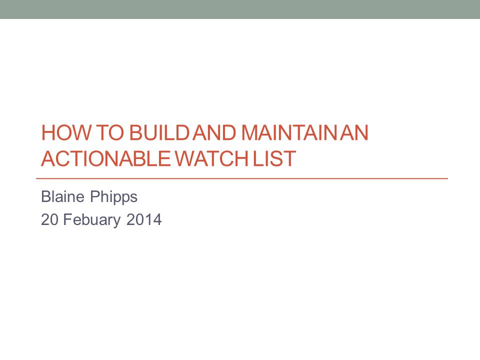 HOW TO BUILD AND MAINTAIN AN ACTIONABLE WATCH LIST Blaine Phipps 20 Febuary 2014