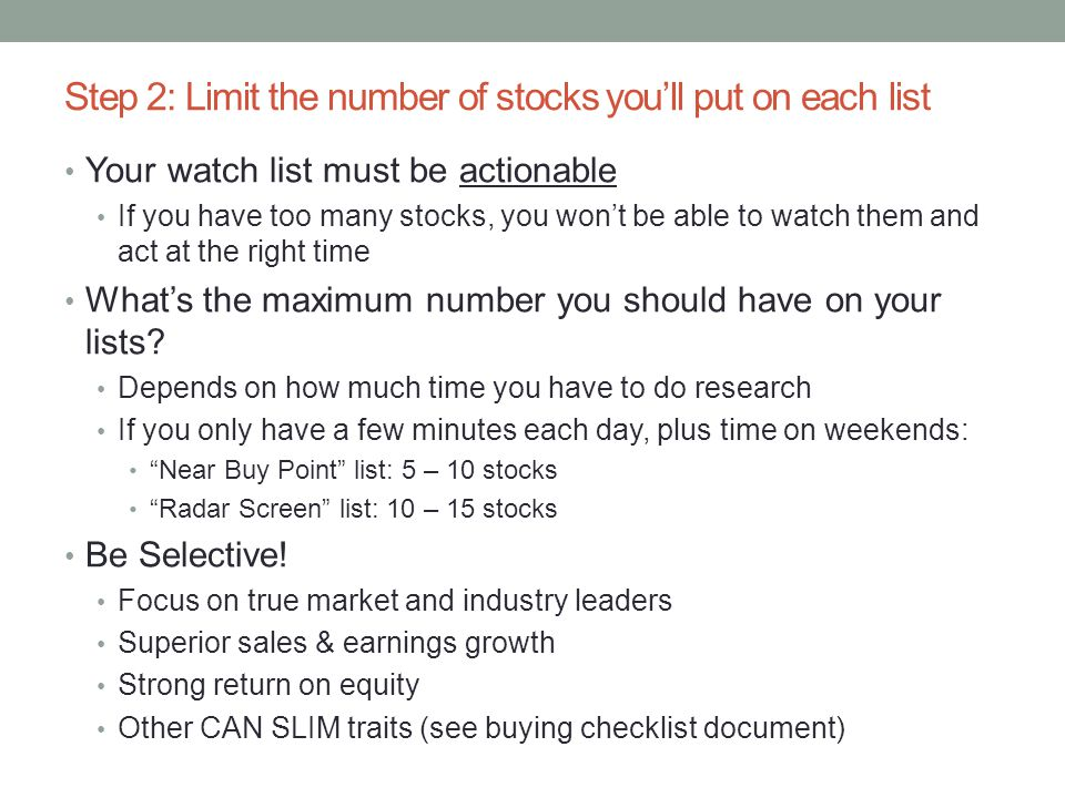 Step 2: Limit the number of stocks you'll put on each list Your watch list must be actionable If you have too many stocks, you won't be able to watch them and act at the right time What's the maximum number you should have on your lists.