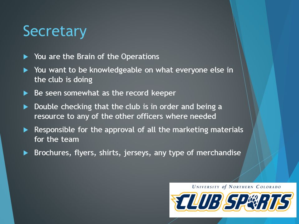 Secretary  You are the Brain of the Operations  You want to be knowledgeable on what everyone else in the club is doing  Be seen somewhat as the record keeper  Double checking that the club is in order and being a resource to any of the other officers where needed  Responsible for the approval of all the marketing materials for the team  Brochures, flyers, shirts, jerseys, any type of merchandise