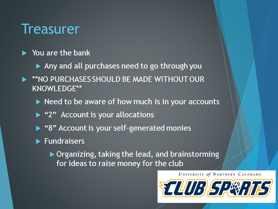 Treasurer  You are the bank  Any and all purchases need to go through you  **NO PURCHASES SHOULD BE MADE WITHOUT OUR KNOWLEDGE**  Need to be aware of how much is in your accounts  2 Account is your allocations  8 Account is your self-generated monies  Fundraisers  Organizing, taking the lead, and brainstorming for ideas to raise money for the club